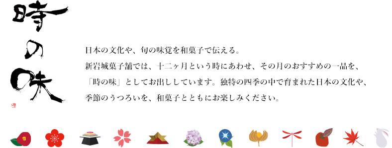 新岩城菓子舗では、十二ヶ月という時にあわせ、その月のおすすめの一品を、「時の味」としてお出ししています。